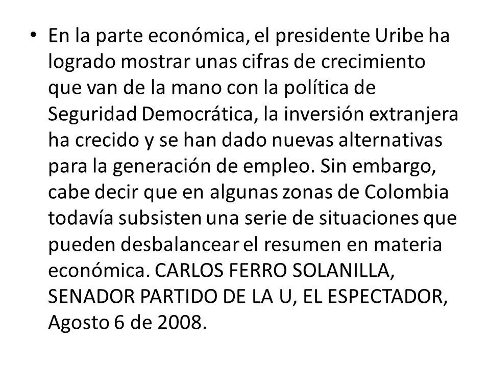 En la parte económica, el presidente Uribe ha logrado mostrar unas cifras de crecimiento que van de la mano con la política de Seguridad Democrática,