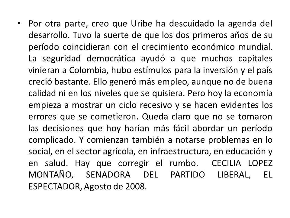 Por otra parte, creo que Uribe ha descuidado la agenda del desarrollo. Tuvo la suerte de que los dos primeros años de su período coincidieran con el c