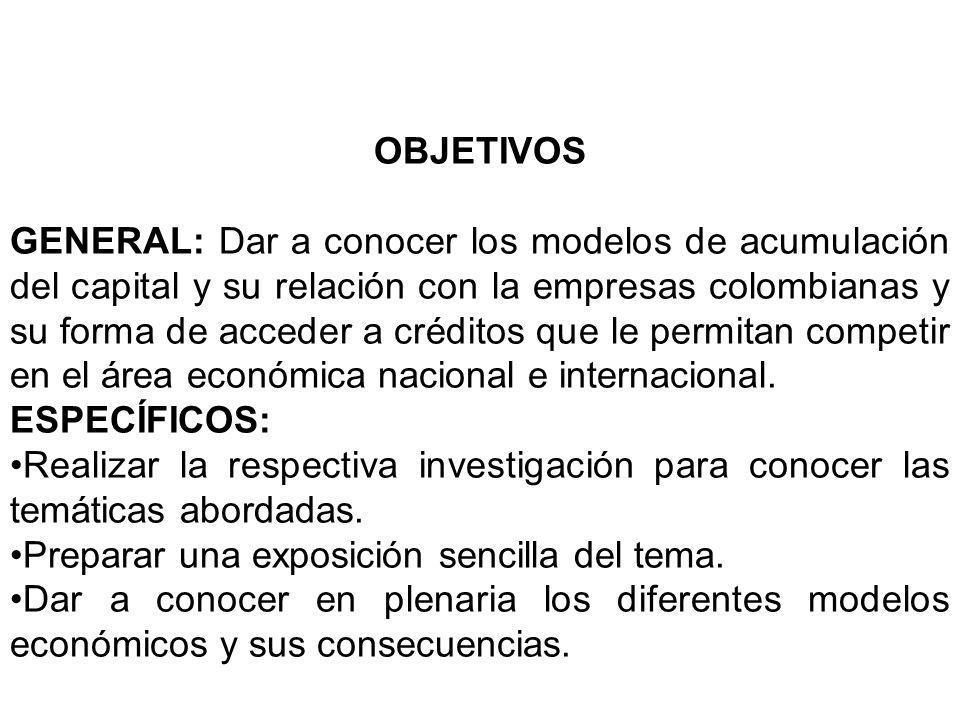 OBJETIVOS GENERAL: Dar a conocer los modelos de acumulación del capital y su relación con la empresas colombianas y su forma de acceder a créditos que