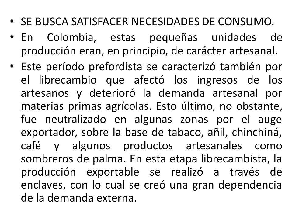 SE BUSCA SATISFACER NECESIDADES DE CONSUMO. En Colombia, estas pequeñas unidades de producción eran, en principio, de carácter artesanal. Este período