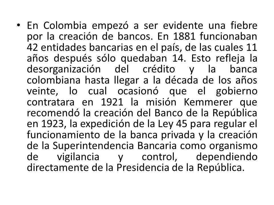 En Colombia empezó a ser evidente una fiebre por la creación de bancos. En 1881 funcionaban 42 entidades bancarias en el país, de las cuales 11 años d