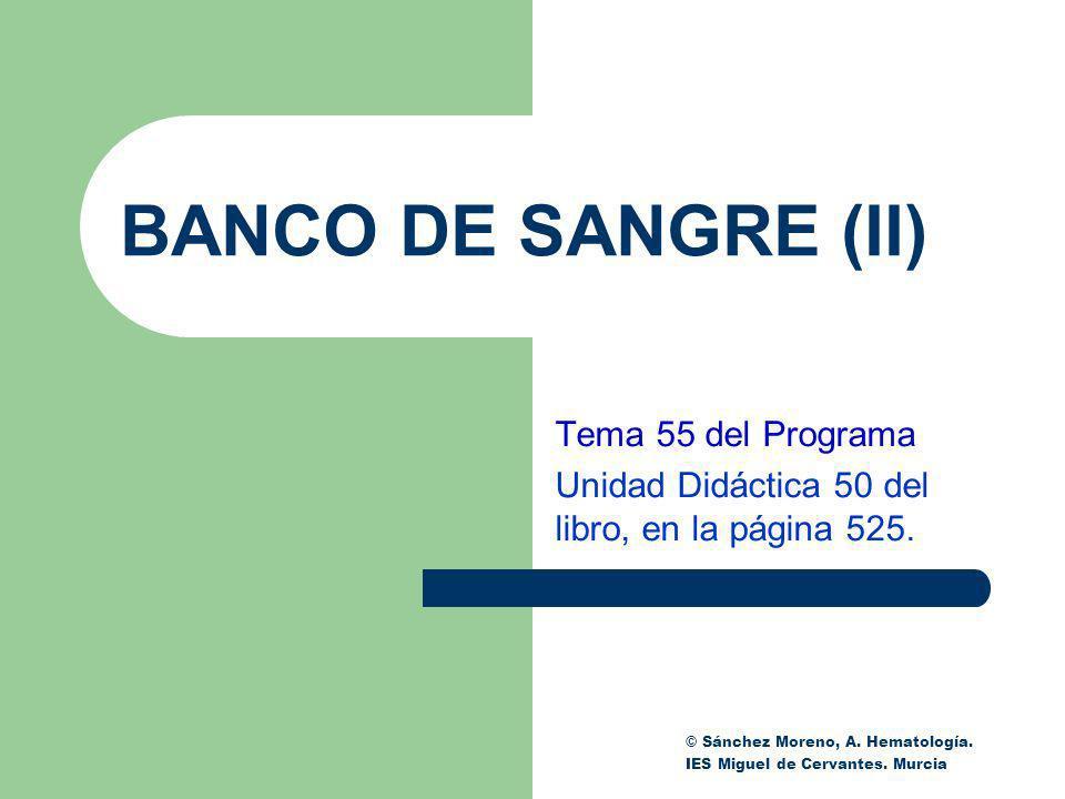 BANCO DE SANGRE (II) Tema 55 del Programa Unidad Didáctica 50 del libro, en la página 525. © Sánchez Moreno, A. Hematología. IES Miguel de Cervantes.