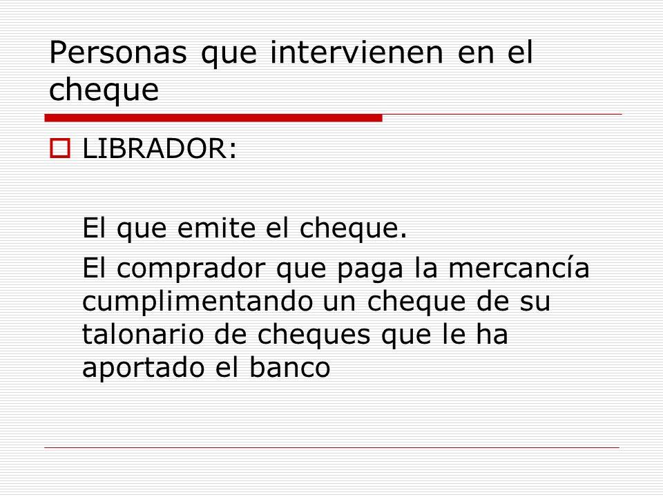 Personas que intervienen en el cheque LIBRADOR: El que emite el cheque. El comprador que paga la mercancía cumplimentando un cheque de su talonario de