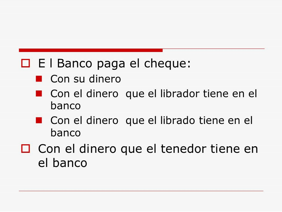 E l Banco paga el cheque: Con su dinero Con el dinero que el librador tiene en el banco Con el dinero que el librado tiene en el banco Con el dinero q
