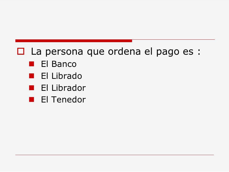 La persona que ordena el pago es : El Banco El Librado El Librador El Tenedor