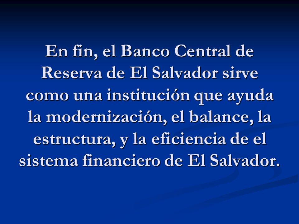 En fin, el Banco Central de Reserva de El Salvador sirve como una institución que ayuda la modernización, el balance, la estructura, y la eficiencia d