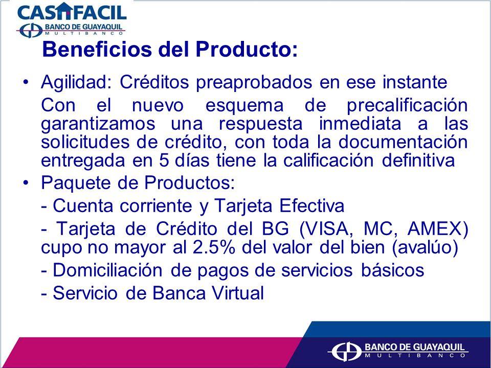 Beneficios del Producto: Agilidad: Créditos preaprobados en ese instante Con el nuevo esquema de precalificación garantizamos una respuesta inmediata a las solicitudes de crédito, con toda la documentación entregada en 5 días tiene la calificación definitiva Paquete de Productos: - Cuenta corriente y Tarjeta Efectiva - Tarjeta de Crédito del BG (VISA, MC, AMEX) cupo no mayor al 2.5% del valor del bien (avalúo) - Domiciliación de pagos de servicios básicos - Servicio de Banca Virtual