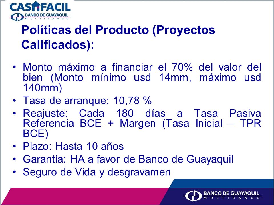 Políticas del Producto (Proyectos Calificados): Monto máximo a financiar el 70% del valor del bien (Monto mínimo usd 14mm, máximo usd 140mm) Tasa de arranque: 10,78 % Reajuste: Cada 180 días a Tasa Pasiva Referencia BCE + Margen (Tasa Inicial – TPR BCE) Plazo: Hasta 10 años Garantía: HA a favor de Banco de Guayaquil Seguro de Vida y desgravamen