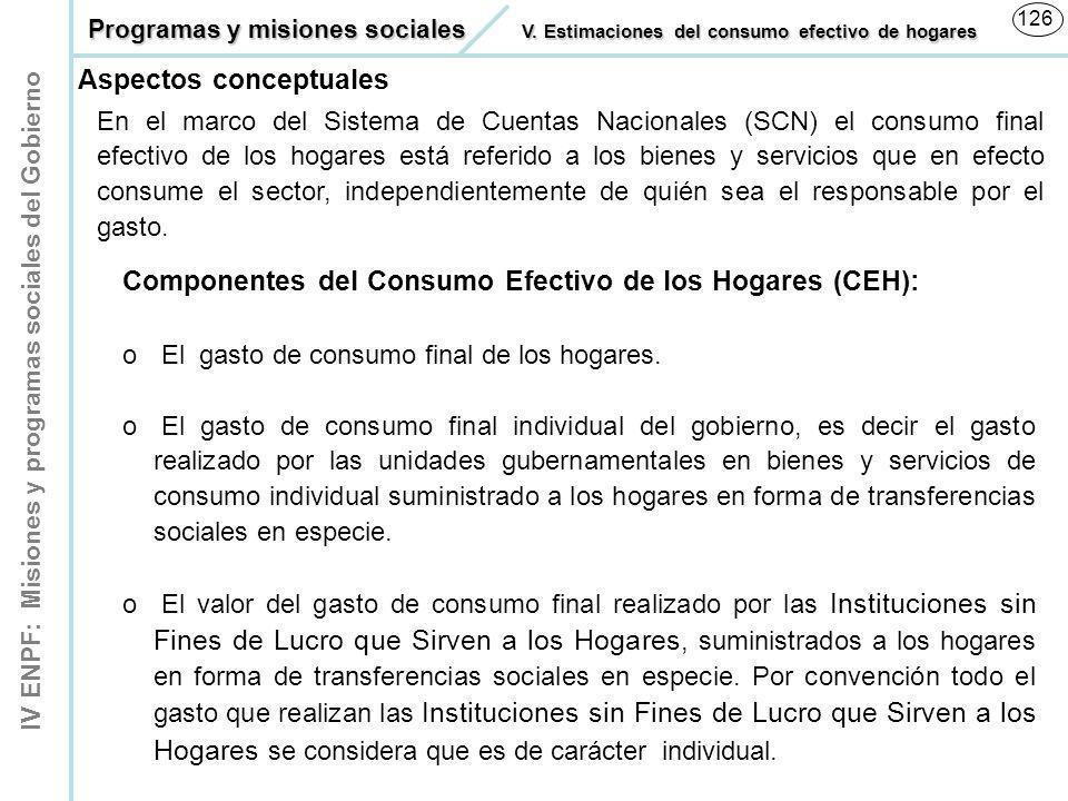 IV ENPF: Misiones y programas sociales del Gobierno 126 En el marco del Sistema de Cuentas Nacionales (SCN) el consumo final efectivo de los hogares e
