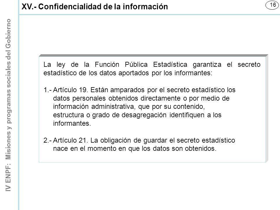 IV ENPF: Misiones y programas sociales del Gobierno 16 XV.- Confidencialidad de la información La ley de la Función Pública Estadística garantiza el s