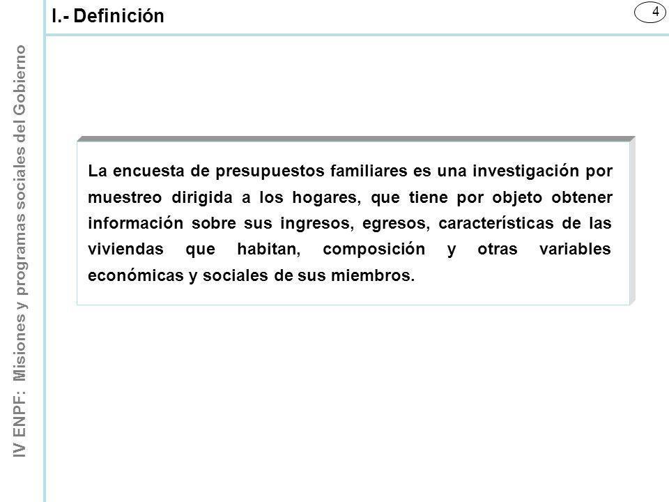 IV ENPF: Misiones y programas sociales del Gobierno 15 La información que se genera de una Encuesta de Presupuestos Familiares tiene múltiples usos, tales como: XIV.- Usos de la IV ENPF A.