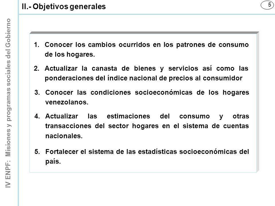 IV ENPF: Misiones y programas sociales del Gobierno 5 II.- Objetivos generales 1.Conocer los cambios ocurridos en los patrones de consumo de los hogar