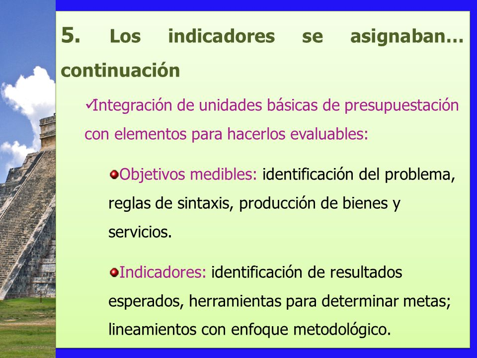 5. Los indicadores se asignaban… continuación Integración de unidades básicas de presupuestación con elementos para hacerlos evaluables: Objetivos med