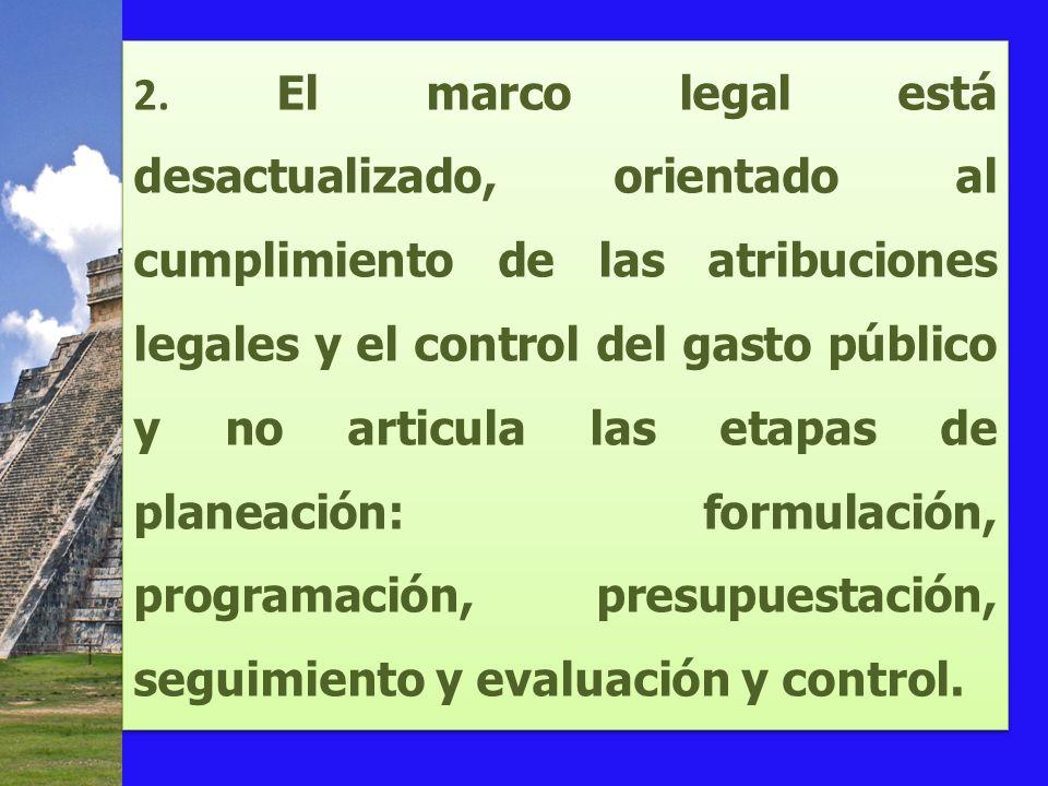 2. El marco legal está desactualizado, orientado al cumplimiento de las atribuciones legales y el control del gasto público y no articula las etapas d