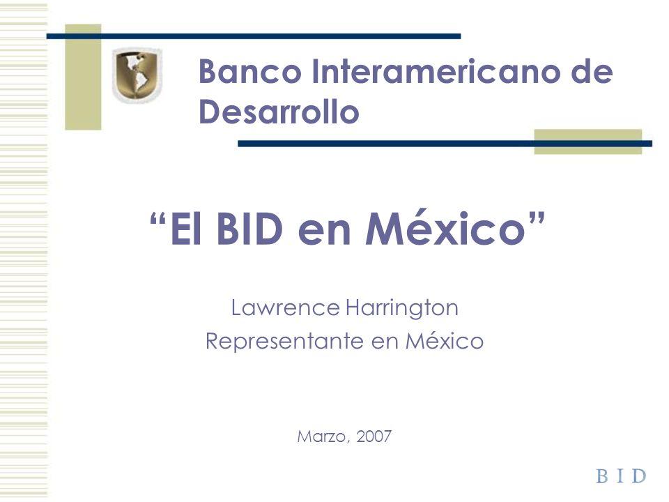 Banco Interamericano de Desarrollo Lawrence Harrington Representante en México Marzo, 2007 El BID en México