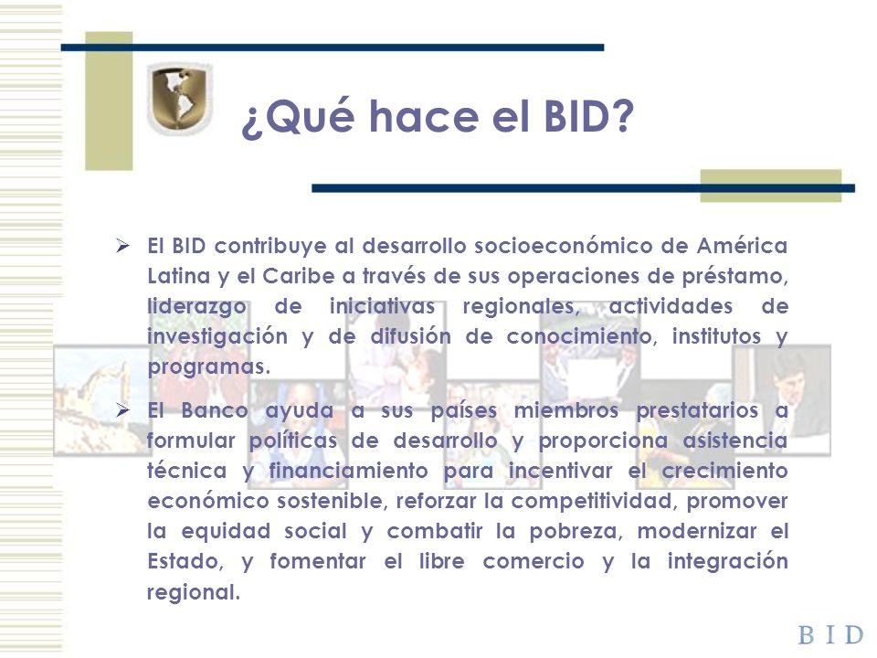 ¿Qué hace el BID? El BID contribuye al desarrollo socioeconómico de América Latina y el Caribe a través de sus operaciones de préstamo, liderazgo de i