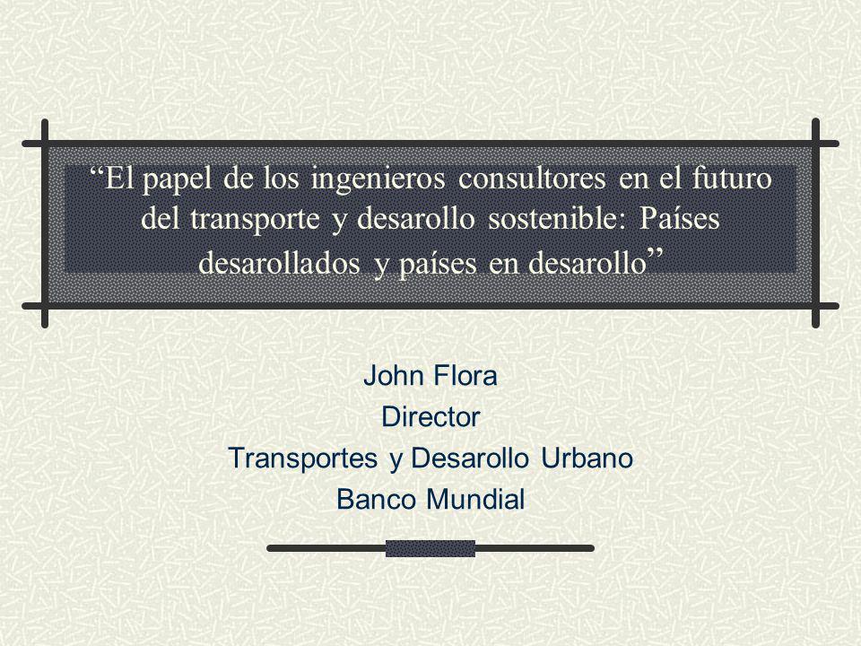 El papel de los ingenieros consultores en el futuro del transporte y desarollo sostenible: Países desarollados y países en desarollo John Flora Director Transportes y Desarollo Urbano Banco Mundial