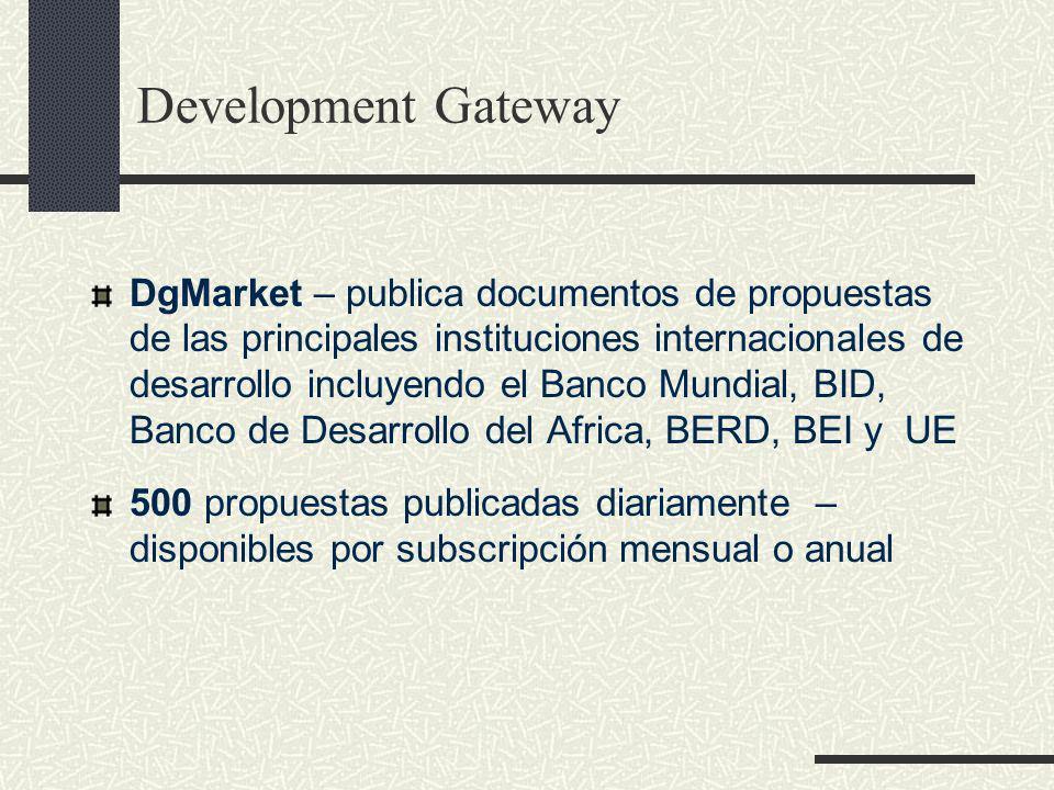 DgMarket – publica documentos de propuestas de las principales instituciones internacionales de desarrollo incluyendo el Banco Mundial, BID, Banco de Desarrollo del Africa, BERD, BEI y UE 500 propuestas publicadas diariamente – disponibles por subscripción mensual o anual Development Gateway