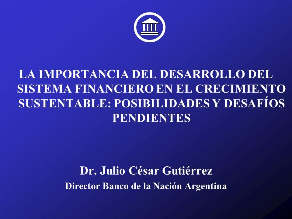 LA IMPORTANCIA DEL DESARROLLO DEL SISTEMA FINANCIERO EN EL CRECIMIENTO SUSTENTABLE: POSIBILIDADES Y DESAFÍOS PENDIENTES Dr. Julio César Gutiérrez Dire