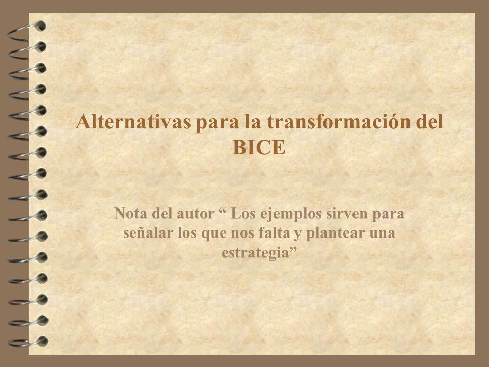 Alternativas para la transformación del BICE Nota del autor Los ejemplos sirven para señalar los que nos falta y plantear una estrategia