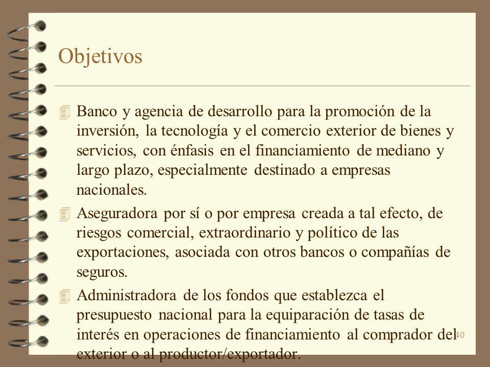 40 Objetivos 4 Banco y agencia de desarrollo para la promoción de la inversión, la tecnología y el comercio exterior de bienes y servicios, con énfasi