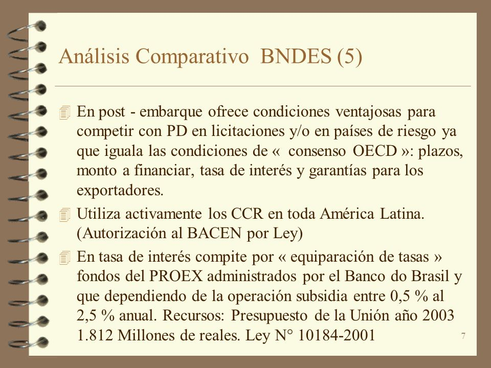 7 Análisis Comparativo BNDES (5) 4 En post - embarque ofrece condiciones ventajosas para competir con PD en licitaciones y/o en países de riesgo ya qu