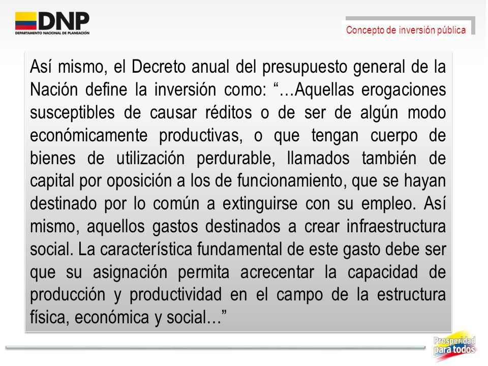 Así mismo, el Decreto anual del presupuesto general de la Nación define la inversión como: …Aquellas erogaciones susceptibles de causar réditos o de s