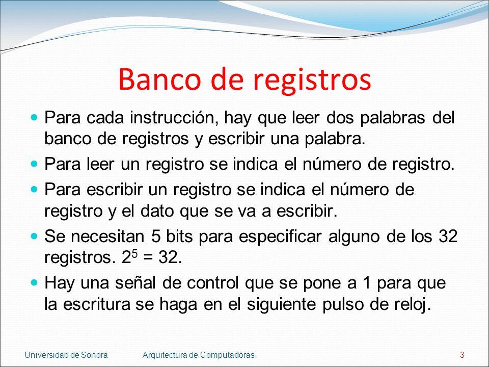 Universidad de SonoraArquitectura de Computadoras3 Banco de registros Para cada instrucción, hay que leer dos palabras del banco de registros y escribir una palabra.