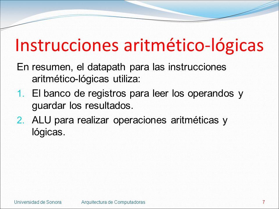 Universidad de SonoraArquitectura de Computadoras7 Instrucciones aritmético-lógicas En resumen, el datapath para las instrucciones aritmético-lógicas
