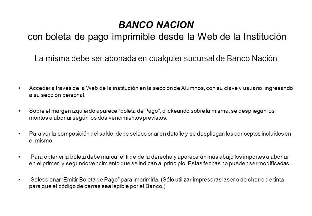 BANCO NACION con boleta de pago imprimible desde la Web de la Institución La misma debe ser abonada en cualquier sucursal de Banco Nación Acceder a tr