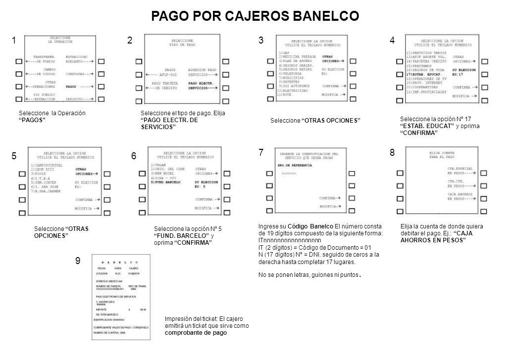 PAGO POR CAJEROS BANELCO Seleccione la Operación PAGOS Seleccione el tipo de pago. Elija PAGO ELECTR. DE SERVICIOS Seleccione OTRAS OPCIONES Seleccion