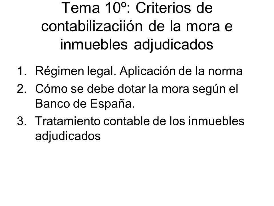 Tema 10º: Criterios de contabilizaciión de la mora e inmuebles adjudicados 1.Régimen legal. Aplicación de la norma 2.Cómo se debe dotar la mora según