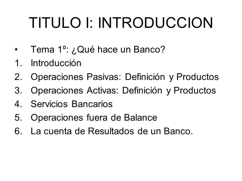 TITULO I: INTRODUCCION Tema 1º: ¿Qué hace un Banco? 1.Introducción 2.Operaciones Pasivas: Definición y Productos 3.Operaciones Activas: Definición y P
