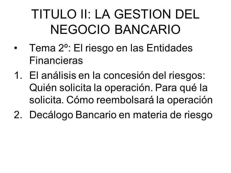TITULO II: LA GESTION DEL NEGOCIO BANCARIO Tema 2º: El riesgo en las Entidades Financieras 1.El análisis en la concesión del riesgos: Quién solicita l