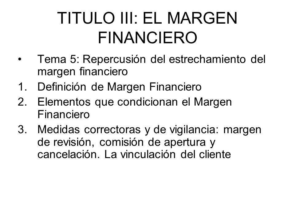 TITULO III: EL MARGEN FINANCIERO Tema 5: Repercusión del estrechamiento del margen financiero 1.Definición de Margen Financiero 2.Elementos que condic