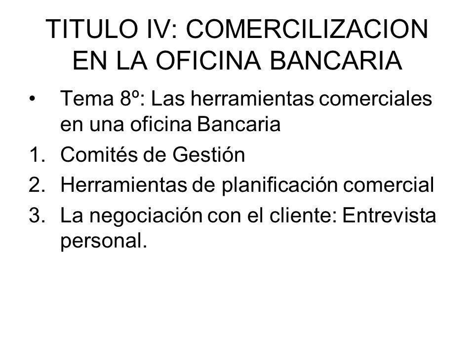 TITULO IV: COMERCILIZACION EN LA OFICINA BANCARIA Tema 8º: Las herramientas comerciales en una oficina Bancaria 1.Comités de Gestión 2.Herramientas de