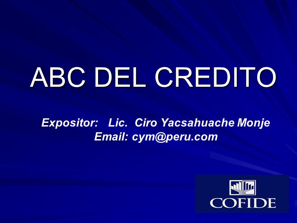 ABC DEL CREDITO Expositor: Lic. Ciro Yacsahuache Monje Email: cym@peru.com