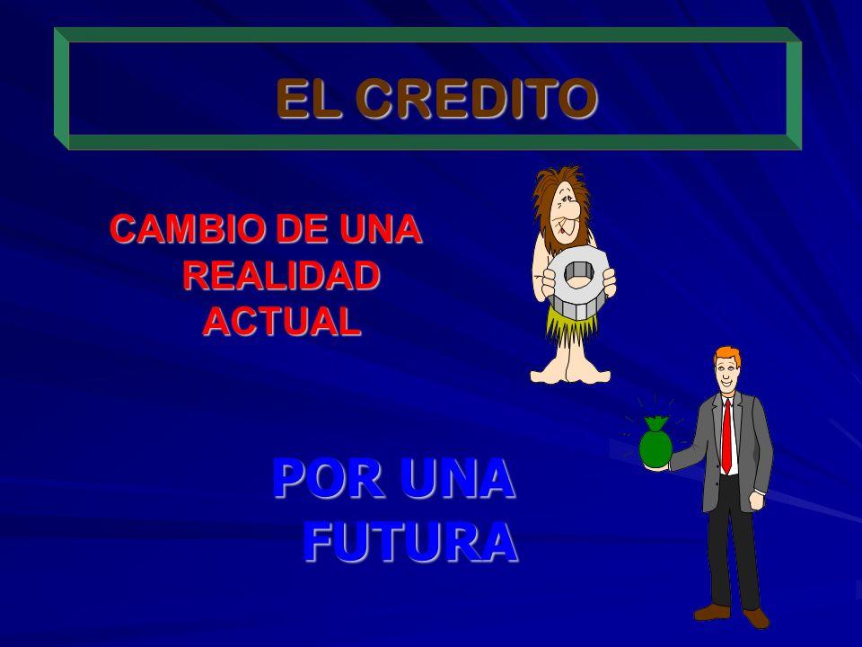 EL CREDITO CAMBIO DE UNA REALIDAD ACTUAL POR UNA FUTURA