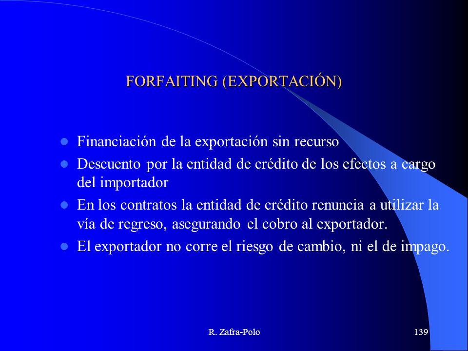 R. Zafra-Polo139 FORFAITING (EXPORTACIÓN) Financiación de la exportación sin recurso Descuento por la entidad de crédito de los efectos a cargo del im