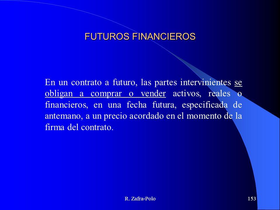 R. Zafra-Polo153 FUTUROS FINANCIEROS En un contrato a futuro, las partes intervinientes se obligan a comprar o vender activos, reales o financieros, e