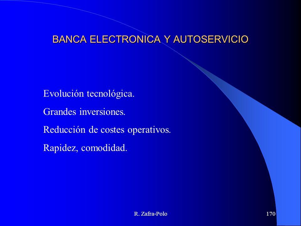R. Zafra-Polo170 BANCA ELECTRONICA Y AUTOSERVICIO Evolución tecnológica. Grandes inversiones. Reducción de costes operativos. Rapidez, comodidad.