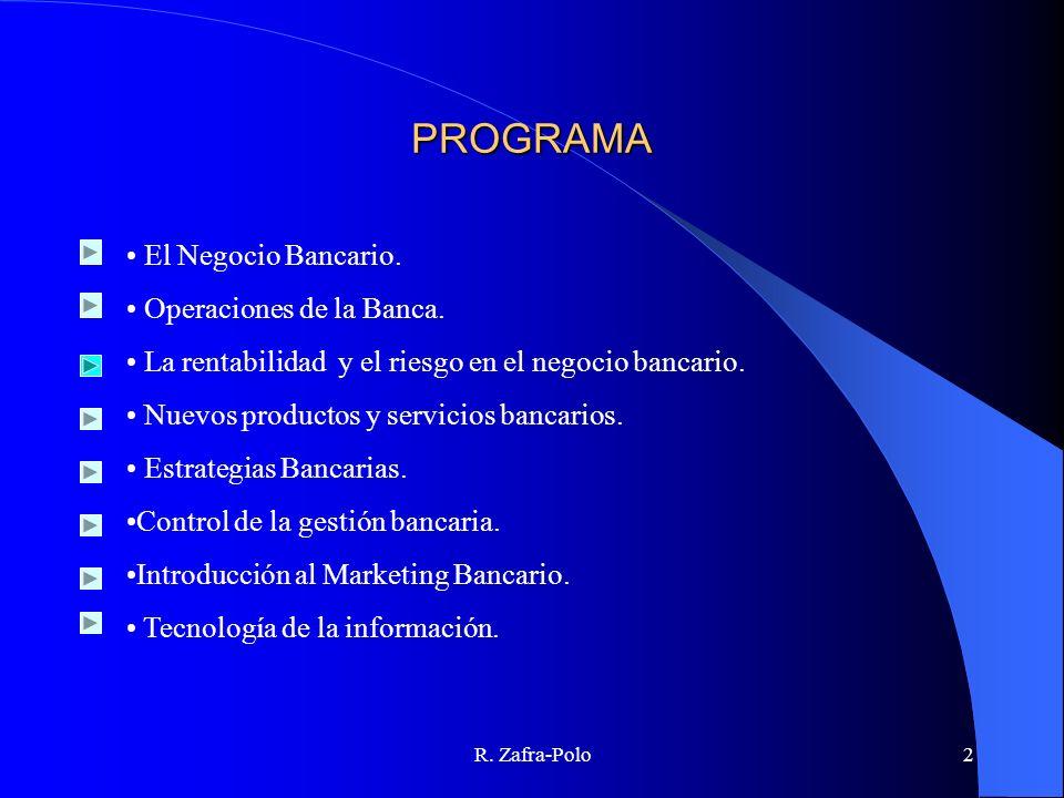 R. Zafra-Polo2 PROGRAMA El Negocio Bancario. Operaciones de la Banca. La rentabilidad y el riesgo en el negocio bancario. Nuevos productos y servicios