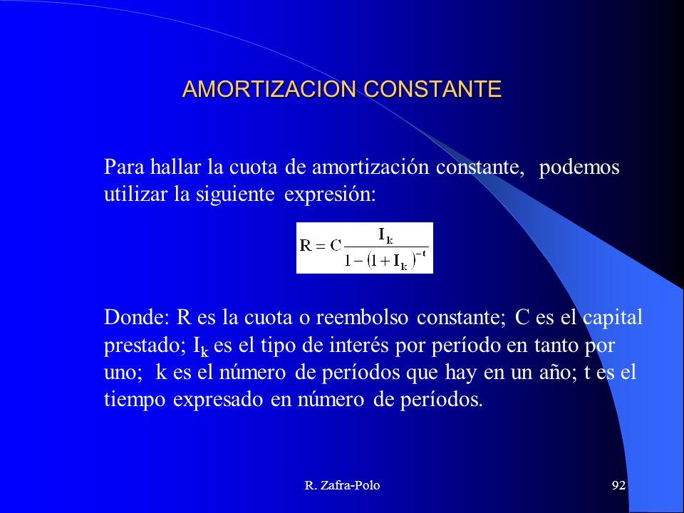 R. Zafra-Polo92 AMORTIZACION CONSTANTE Para hallar la cuota de amortización constante, podemos utilizar la siguiente expresión: Donde: R es la cuota o