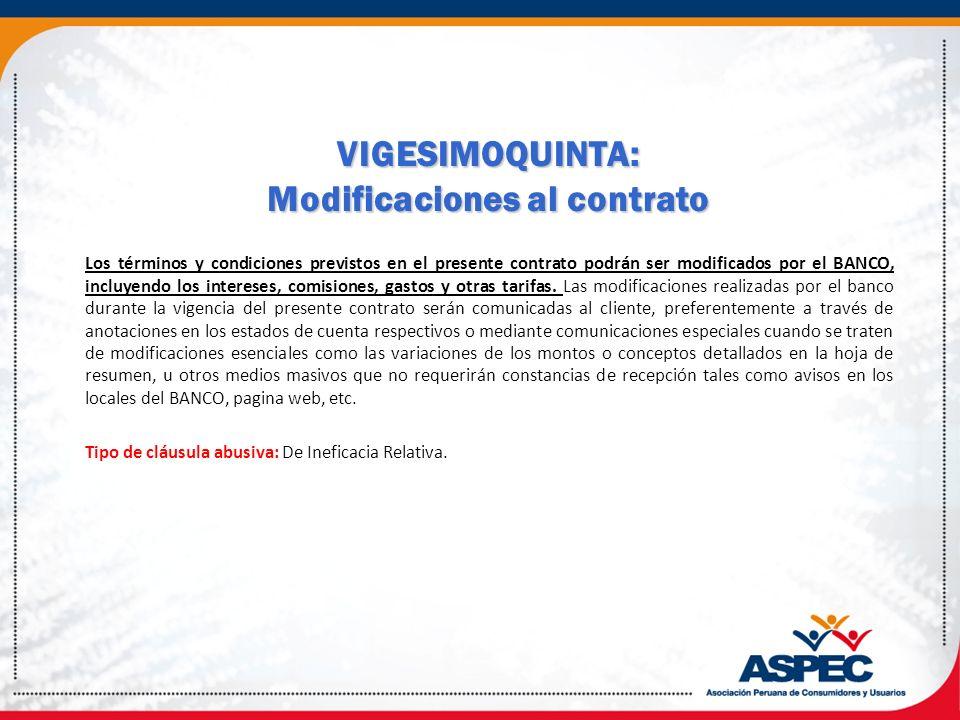VIGESIMOQUINTA: Modificaciones al contrato Los términos y condiciones previstos en el presente contrato podrán ser modificados por el BANCO, incluyend