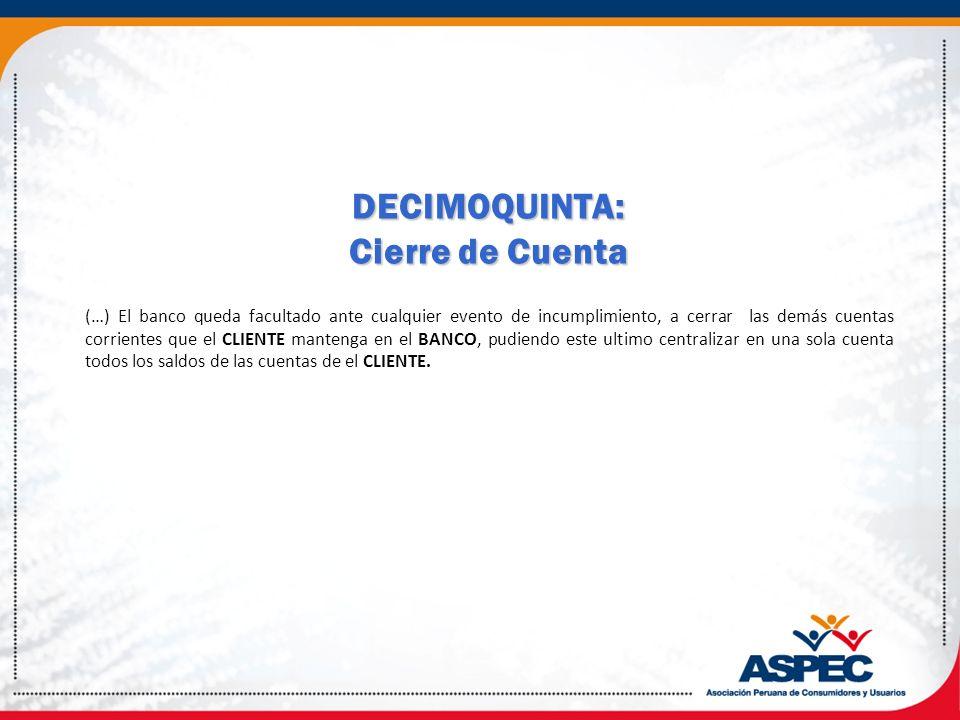 DECIMOQUINTA: Cierre de Cuenta (…) El banco queda facultado ante cualquier evento de incumplimiento, a cerrar las demás cuentas corrientes que el CLIE