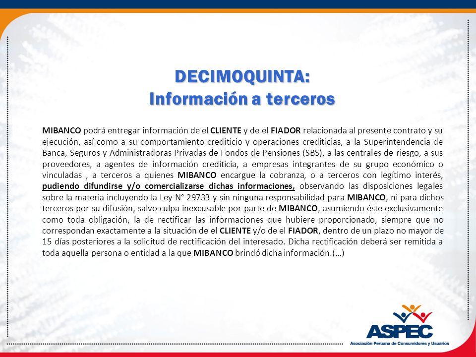 DECIMOQUINTA: Información a terceros MIBANCO podrá entregar información de el CLIENTE y de el FIADOR relacionada al presente contrato y su ejecución,