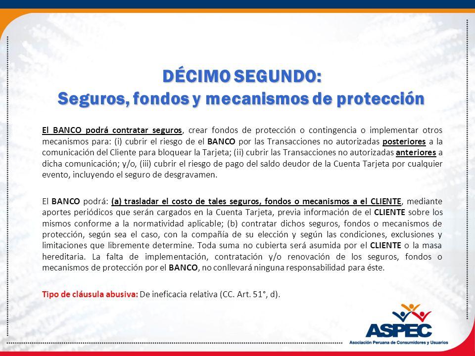 DÉCIMO SEGUNDO: Seguros, fondos y mecanismos de protección El BANCO podrá contratar seguros, crear fondos de protección o contingencia o implementar o
