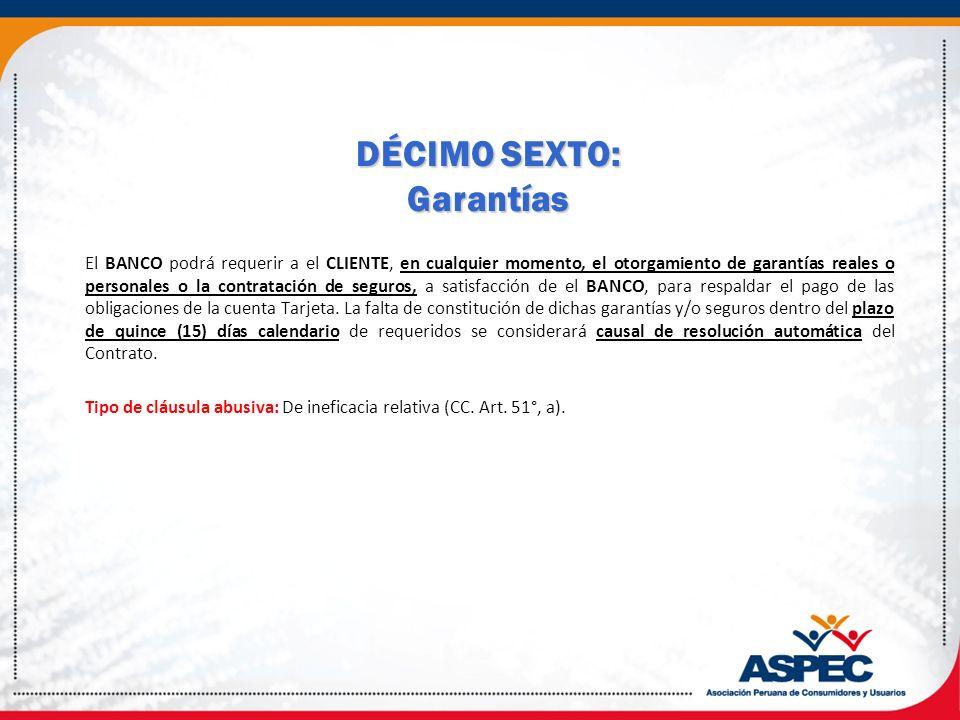 DÉCIMO SEXTO: Garantías El BANCO podrá requerir a el CLIENTE, en cualquier momento, el otorgamiento de garantías reales o personales o la contratación