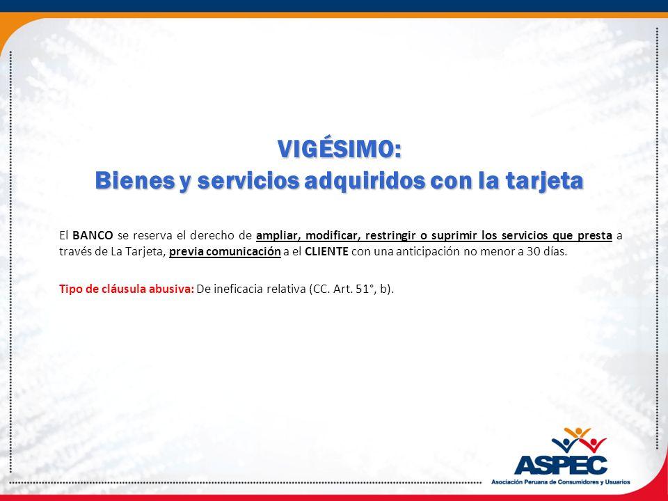 VIGÉSIMO: Bienes y servicios adquiridos con la tarjeta El BANCO se reserva el derecho de ampliar, modificar, restringir o suprimir los servicios que p
