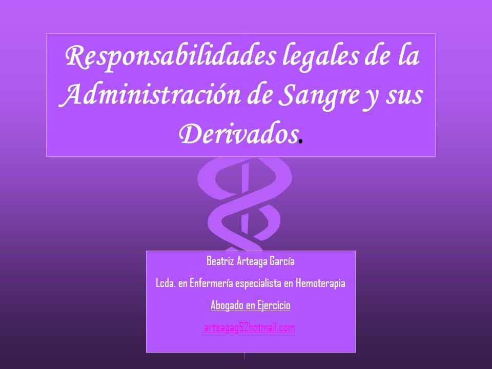 Responsabilidades legales de la Administración de Sangre y sus Derivados. Beatriz Arteaga García Lcda. en Enfermería especialista en Hemoterapia Aboga